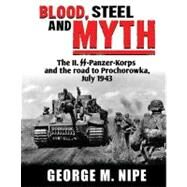Blood, Steel, and Myth: The II.SS-Panzer-Korps and the Road to Prochorowka, July 1943 by Nipe, George, JR., 9780974838946