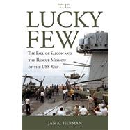 The Lucky Few: The Fall of Saigon and the Rescue Mission of the Uss Kirk by Herman, Jan K., 9781612518947