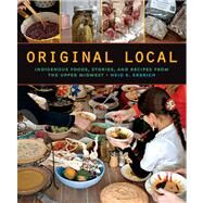 Original Local: Indigenous Foods, Stories, and Recipes from the Upper Midwest by Erdrich, Heid E., 9780873518949