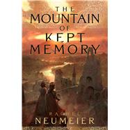 The Mountain of Kept Memory by Neumeier, Rachel, 9781481448949