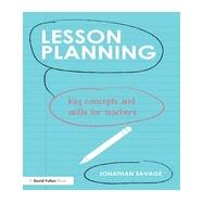 Lesson Planning: Key concepts and skills for teachers by Savage; Jonathan, 9780415708951