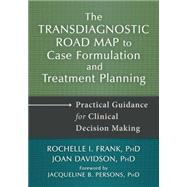 The Transdiagnostic Road Map to Case Formulation and Treatment Planning: Practical Guidance for Clinical Decision Making by Frank, Rochelle I., Ph.D.; Davidson, Joan, Ph.d.; Persons, Jacqueline B., Ph.d., 9781608828951