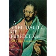 A Spirituality of Perfection: Faith in Action in the Letter of James by Hartin, Patrick J., 9780814658956