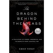 The Dragon Behind the Glass A True Story of Power, Obsession, and the World's Most Coveted Fish by Voigt, Emily, 9781451678956