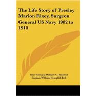 The Life Story of Presley Marion Rixey, Surgeon General Us Navy 1902 to 1910 by Braisted, Rear Admiral William C., 9781417928958