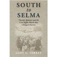 South to Selma: 'outside Agitators' and the Civil Rights March That Changed America by Yerkey, Gary G., 9781484868959