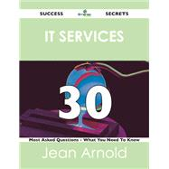 It Services 30 Success Secrets: 30 Most Asked Questions on It Services by Arnold, Jean, 9781488518959