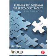 Planning and Designing the IP Broadcast Facility: A New Puzzle to Solve by Olson; Gary, 9781138798960
