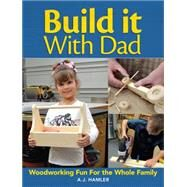 Build It With Dad: Woodworking Fun for the Whole Family by Hamler, A. J., 9781440338960