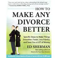 How To Make Any Divorce Better Specific Steps to Make Things Smoother, Faster, Less Painful and Save You a Lot of Money by Sherman, Ed, 9780944508961
