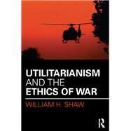 Utilitarianism and the Ethics of War by Shaw; William H., 9781138998964