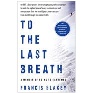 To the Last Breath : A Memoir of Going to Extremes by Slakey, Francis, 9781439198964