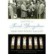A History of Jewish Youngstown and the Steel Valley by Welsh, Thomas; Foster, Joshua L.; Morgan, Gordon F.; Mahoning Valley Historical Society, 9781467118965