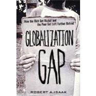 Globalization Gap, The: How the Rich Get Richer and the Poor Get Left Further Behind by Isaak, Robert A., 9780131428966
