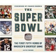 The Super Bowl: The First Fifty Years of America's Greatest Game by Fischer, David; Harris, Franco, 9781613218969