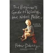 The Beginner's Guide To Winning The Nobel Prize by Doherty, Peter, 9780231138970