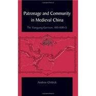 Patronage and Community in Medieval China : The Xiangyang Garrison, 400-600 CE by Chittick, Andrew, 9781438428970