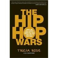 The Hip Hop Wars: What We Talk About When We Talk About Hip Hop--and Why It Matters by Rose, Tricia, 9780465008971