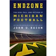 Endzone The Rise, Fall, and Return of Michigan Football by Bacon, John U., 9781250078971