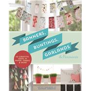 Banners, Buntings, Garlands & Pennants 40 Creative Ideas Using Paper, Fabric & More by Sheldon, Kathy; Carestio, Amanda, 9781454708971