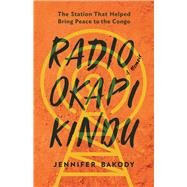 Radio Okapi Kindu The Station the Helped Bring Peace to the Congo; A Memoir by Bakody, Jennifer, 9781927958971