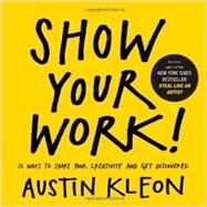 Show Your Work!: 10 Ways to Share Your Creativity and Get Discovered by Kleon, Austin, 9780761178972