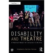 Disability and Theatre: A Practical Manual for Inclusion in the Arts by Barton-Farcas; Stephanie, 9781138288973
