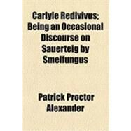Carlyle Redivivus: Being an Occasional Discourse on Sauerteig by Smelfungus by Alexander, Patrick Proctor, 9781154498974