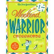 The New York Times Weekend Warrior Crosswords 50 Saturday and Sunday Puzzles by Unknown, 9781250118974