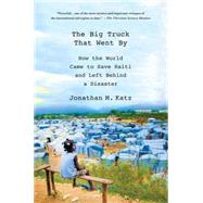 The Big Truck That Went By How the World Came to Save Haiti and Left Behind a Disaster by Katz, Jonathan M., 9781137278975