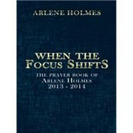 When the Focus Shifts: The Prayer Book of Arlene Holmes 2013 - 2014 by Holmes, Arlene, 9781496968975