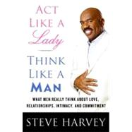 Act Like a Lady, Think Like a Man : What Men Really Think about Love, Relationships, Intimacy, and Commitment by Harvey, Steve, 9780061728976