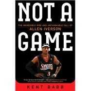 Not a Game The Incredible Rise and Unthinkable Fall of Allen Iverson by Babb, Kent, 9781476778976