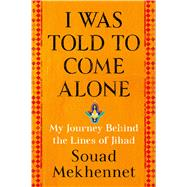 I Was Told to Come Alone My Journey Behind the Lines of Jihad by Mekhennet, Souad, 9781627798976