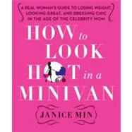 How to Look Hot in a Minivan : A Real Woman's Guide to Losing Weight, Looking Great, and Dressing Chic in the Age of the Celebrity Mom by Min, Janice, 9780312658977