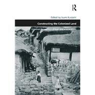 Constructing the Colonized Land: Entwined Perspectives of East Asia around WWII by Kuroishi,Izumi;Kuroishi,Izumi, 9781138248977