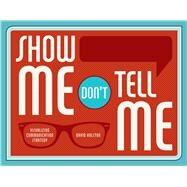 Show Me, Don't Tell Me: Visualizing Communication Strategy by Holston, David, 9781440338977