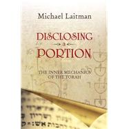 Disclosing a Portion: The Inner Mechanics of the Torah by Laitman, Michael, Ph.D., 9781897448977