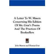 A Letter To W. Mason Concerning His Edition Of Mr. Gray's Poems And The Practices Of Booksellers by Murray, John, 9780548288979