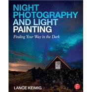 Night Photography and Light Painting: Finding your way in the dark by Keimig; Lance, 9780415718981