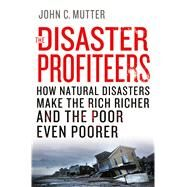 The Disaster Profiteers How Natural Disasters Make the Rich Richer and  the Poor Even Poorer by Mutter, John C., 9781137278982