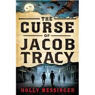 The Curse of Jacob Tracy A Novel by Messinger, Holly, 9781250038982