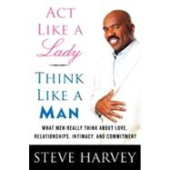 Act Like a Lady, Think Like a Man : What Men Really Think about Love, Relationships, Intimacy, and Commitment by Harvey, Steve; Millner, Denene (CON), 9780061728983