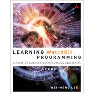 Learning WatchKit Programming A Hands-On Guide to Creating WatchOS 2 Applications by Lee, Wei-Meng, 9780134398983