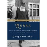 Rebbe: The Life and Teachings of Menachem M. Schneerson, the Most Influential Rabbi in Modern History by Telushkin, Joseph, 9780062318985
