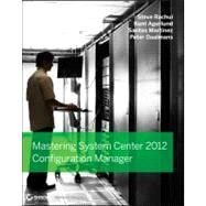 Mastering System Center 2012 Configuration Manager by Rachui, Steve; Agerlund, Kent; Martinez, Santos; Daalmans, Peter, 9781118128985