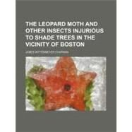 The Leopard Moth and Other Insects Injurious to Shade Trees in the Vicinity of Boston by Chapman, James Wittenmeyer, 9781154458985