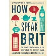 How to Speak Brit The Quintessential Guide to the King's English, Cockney Slang, and Other Flummoxing British Phrases by Moore, Christopher J., 9781592408986