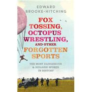 Fox Tossing, Octopus Wrestling and Other Forgotten Sports by Brooke-Hitching, Edward, 9781471148989