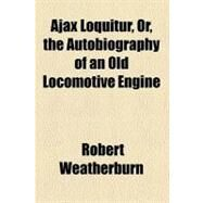 Ajax Loquitur: Or, the Autobiography of an Old Locomotive Engine by Weatherburn, Robert, 9780217168991